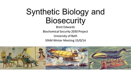 Synthetic Biology and Biosecurity Brett Edwards Biochemical Security 2030 Project University of Bath SfAM Winter Meeting 15/0/14.