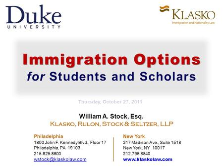 Immigration Options for Students and Scholars William A. Stock, Esq. Klasko, Rulon, Stock & Seltzer, LLP Philadelphia New York 1800 John F. Kennedy Blvd.,