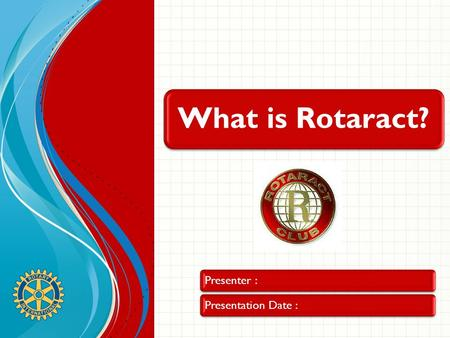 What is Rotaract? Presenter :Presentation Date :.