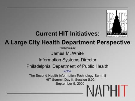Current HIT Initiatives: A Large City Health Department Perspective Presented by James M. White Information Systems Director Philadelphia Department of.