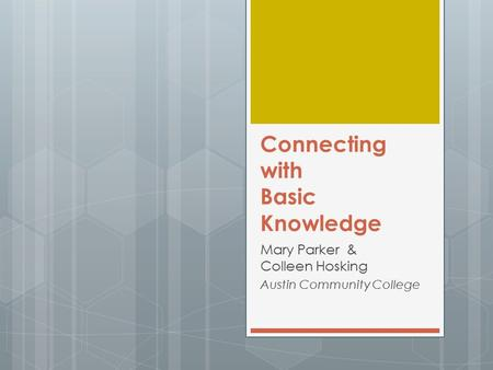 Connecting with Basic Knowledge Mary Parker & Colleen Hosking Austin Community College.