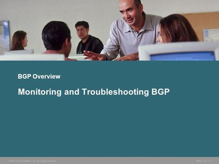 © 2005 Cisco Systems, Inc. All rights reserved. BGP v3.2—1-1 BGP Overview Monitoring and Troubleshooting BGP.