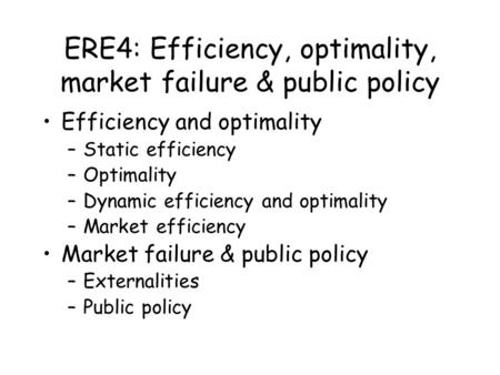ERE4: Efficiency, optimality, market failure & public policy Efficiency and optimality –Static efficiency –Optimality –Dynamic efficiency and optimality.