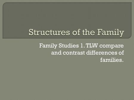 Family Studies 1. TLW compare and contrast differences of families.