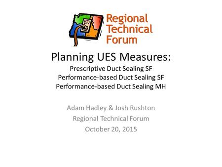 Planning UES Measures: Prescriptive Duct Sealing SF Performance-based Duct Sealing SF Performance-based Duct Sealing MH Adam Hadley & Josh Rushton Regional.