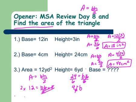 Opener: MSA Review Day 8 and Find the area of the triangle 1.) Base= 12inHeight=3in 2.) Base= 4cmHeight= 24cm 3.) Area = 12yd 2 Height= 6yd Base = ????