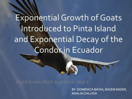 Exponential Growth of Goats Introduced to Pinta Island and Exponential Decay of the Condor in Ecuador Eight Grade Math Academic Night BY: DOMENICA BAYAS,