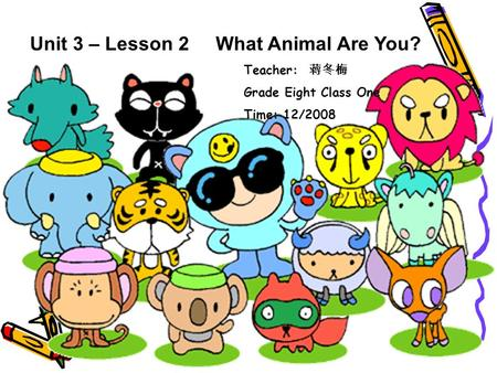 Unit 3 – Lesson 2 What Animal Are You? Teacher: 蒋冬梅 Grade Eight Class One Time: 12/2008.