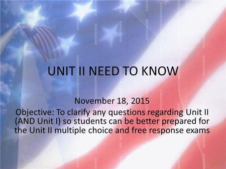 UNIT II NEED TO KNOW November 18, 2015 Objective: To clarify any questions regarding Unit II (AND Unit I) so students can be better prepared for the Unit.