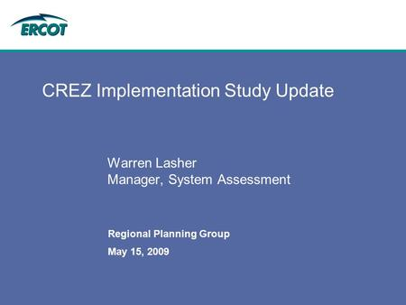 May 15, 2009 Regional Planning Group CREZ Implementation Study Update Warren Lasher Manager, System Assessment.