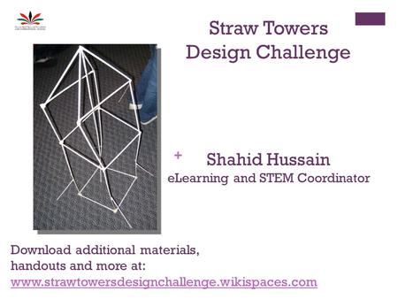 + Straw Towers Design Challenge Shahid Hussain eLearning and STEM Coordinator Download additional materials, handouts and more at: www.strawtowersdesignchallenge.wikispaces.com.