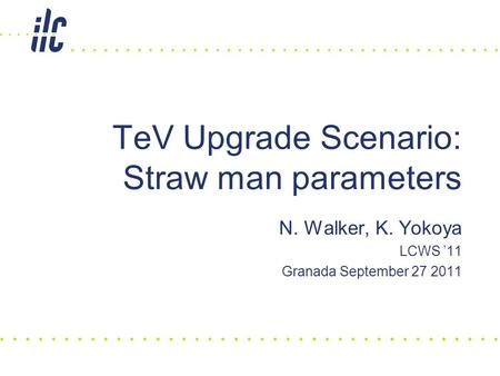 N. Walker, K. Yokoya LCWS '11 Granada September 27 2011 TeV Upgrade Scenario: Straw man parameters.