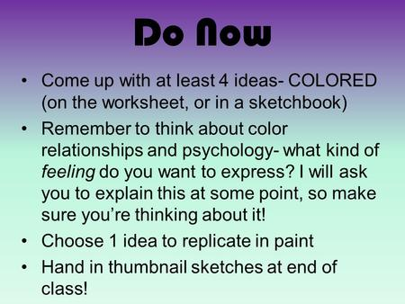 Do Now Come up with at least 4 ideas- COLORED (on the worksheet, or in a sketchbook) Remember to think about color relationships and psychology- what kind.