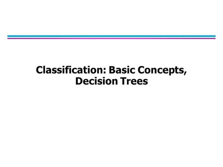 Classification: Basic Concepts, Decision Trees. Classification Learning: Definition l Given a collection of records (training set) –Each record contains.