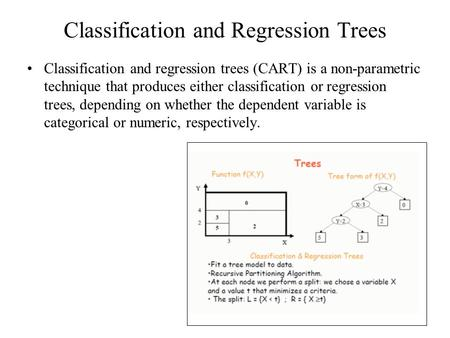 Classification and Regression Trees Classification and regression trees (CART) is a non-parametric technique that produces either classification or regression.