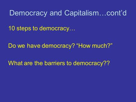 "Democracy and Capitalism…cont'd 10 steps to democracy… Do we have democracy? ""How much?"" What are the barriers to democracy??"