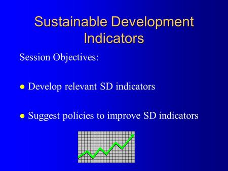 Sustainable Development Indicators Session Objectives: l Develop relevant SD indicators l Suggest policies to improve SD indicators.