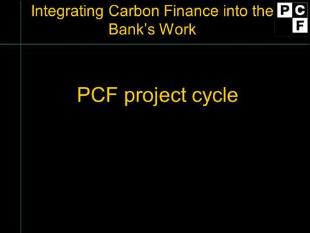 Integrating Carbon Finance into the Bank's Work PCF project cycle.