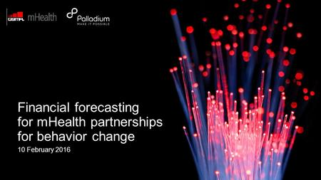 © Palladium 2015 10 February 2016 Financial forecasting for mHealth partnerships for behavior change.