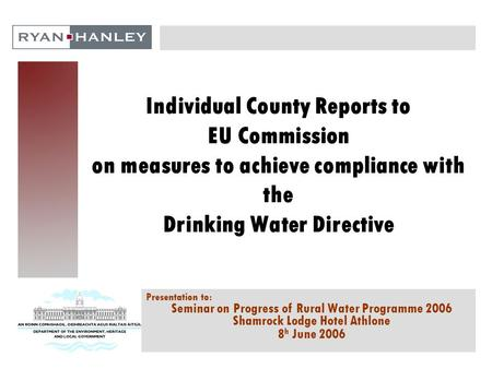 Individual County Reports to EU Commission on measures to achieve compliance with the Drinking Water Directive Presentation to: Seminar on Progress of.
