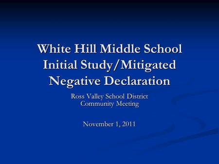 White Hill Middle School Initial Study/Mitigated Negative Declaration Ross Valley School District Community Meeting November 1, 2011.