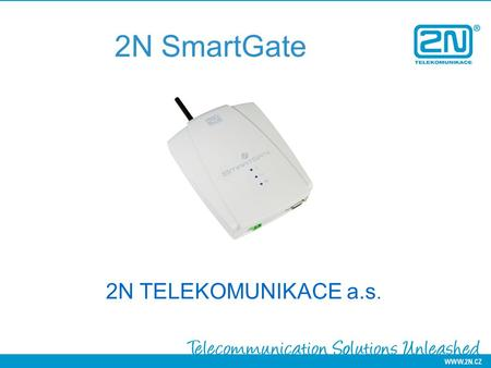 2N SmartGate 2N TELEKOMUNIKACE a.s.. Why 2N? We have proven international experience We provide customized solutions locally and internationally We care.