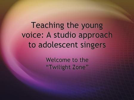 "Teaching the young voice: A studio approach to adolescent singers Welcome to the ""Twilight Zone"""