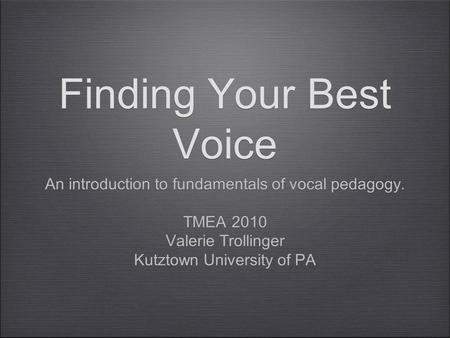 Finding Your Best Voice An introduction to fundamentals of vocal pedagogy. TMEA 2010 Valerie Trollinger Kutztown University of PA An introduction to fundamentals.