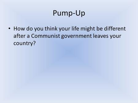 Pump-Up How do you think your life might be different after a Communist government leaves your country?