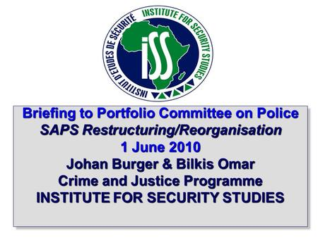 1 Briefing to Portfolio Committee on Police SAPS Restructuring/Reorganisation 1 June 2010 Johan Burger & Bilkis Omar Crime and Justice Programme INSTITUTE.