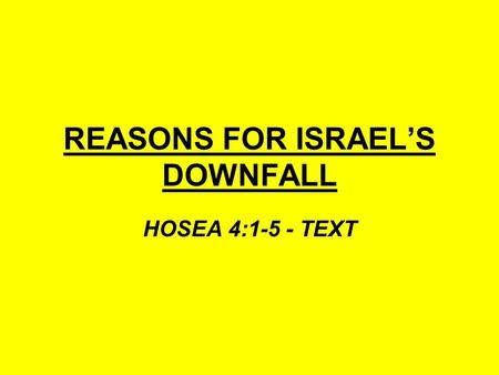 REASONS FOR ISRAEL'S DOWNFALL HOSEA 4:1-5 - TEXT.