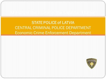 Ministry of the Interior of the Republic of Latvia STATE POLICE of LATVIA CENTRAL CRIMINAL POLICE DEPARTMENT Economic Crime Enforcement Department.