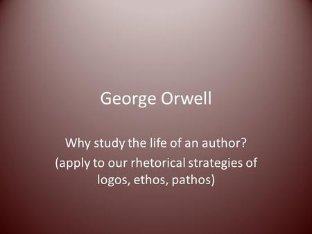 George Orwell Why study the life of an author? (apply to our rhetorical strategies of logos, ethos, pathos)