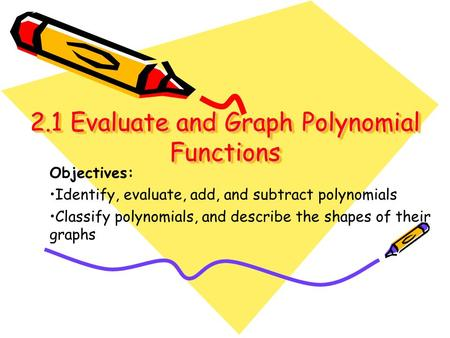 2.1 Evaluate and Graph Polynomial Functions Objectives: Identify, evaluate, add, and subtract polynomials Classify polynomials, and describe the shapes.