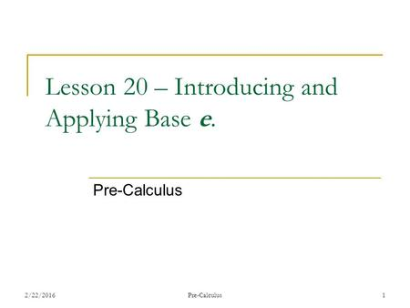 Lesson 20 – Introducing and Applying Base e. Pre-Calculus 2/22/20161Pre-Calculus.