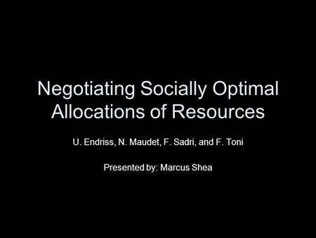 Negotiating Socially Optimal Allocations of Resources U. Endriss, N. Maudet, F. Sadri, and F. Toni Presented by: Marcus Shea.