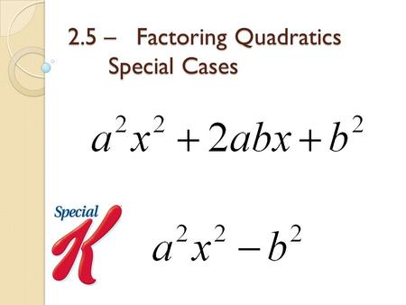 2.5 – Factoring Quadratics Special Cases. Special Case #1: Perfect Squares You can recognize this case because the coefficient of x and the constant are.
