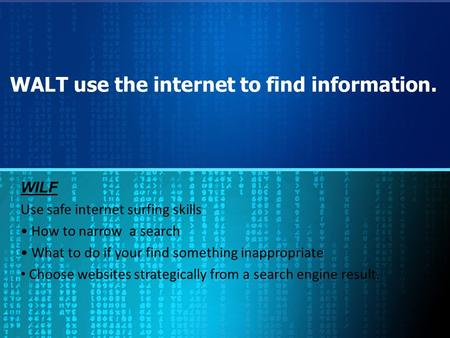 WALT use the internet to find information. WILF Use safe internet surfing skills How to narrow a search What to do if your find something inappropriate.