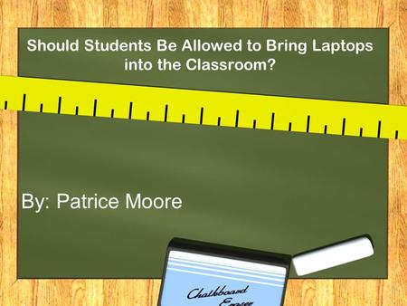 Should Students Be Allowed to Bring Laptops into the Classroom? By: Patrice Moore.