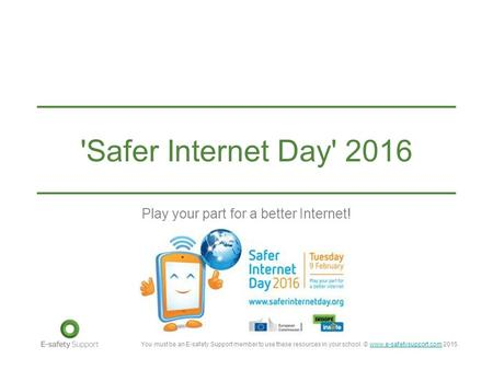 You must be an E-safety Support member to use these resources in your school. © www.e-safetysupport.com 2015www.e-safetysupport.com 'Safer Internet Day'