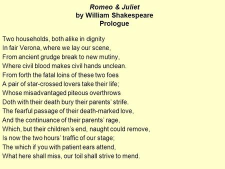 Romeo & Juliet by William Shakespeare Prologue Two households, both alike in dignity In fair Verona, where we lay our scene, From ancient grudge break.