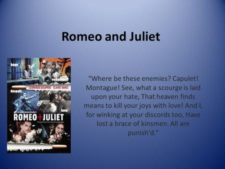 "Romeo and Juliet ""Where be these enemies? Capulet! Montague! See, what a scourge is laid upon your hate, That heaven finds means to kill your joys with."