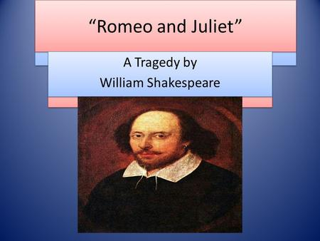 """Romeo and Juliet"" A Tragedy by William Shakespeare A Tragedy by William Shakespeare ""Romeo and Juliet"" A Tragedy by William Shakespeare A Tragedy by William."