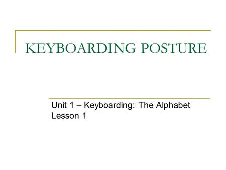 KEYBOARDING POSTURE Unit 1 – Keyboarding: The Alphabet Lesson 1.