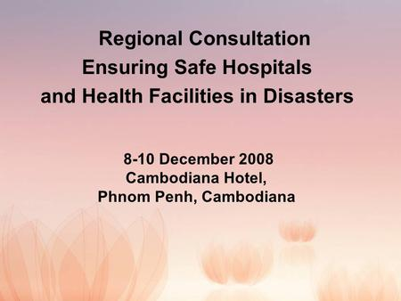 Regional Consultation Ensuring Safe Hospitals and Health Facilities in Disasters 8-10 December 2008 Cambodiana Hotel, Phnom Penh, Cambodiana.