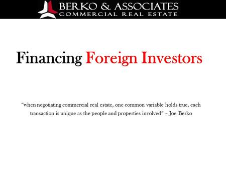 "Financing Foreign Investors ""when negotiating commercial real estate, one common variable holds true, each transaction is unique as the people and properties."
