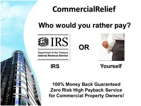 CommercialReliefOR Yourself IRS Who would you rather pay? 100% Money Back Guaranteed Zero Risk High Payback Service for Commercial Property Owners!