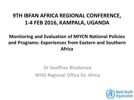 9TH IBFAN AFRICA REGIONAL CONFERENCE, 1-4 FEB 2016, KAMPALA, UGANDA Monitoring and Evaluation of MIYCN National Policies and Programs: Experiences from.