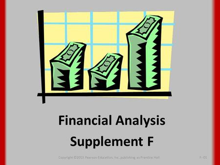 Financial Analysis Supplement F Copyright ©2013 Pearson Education, Inc. publishing as Prentice HallF- 01.