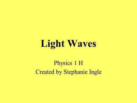 Light Waves Physics 1 H Created by Stephanie Ingle.